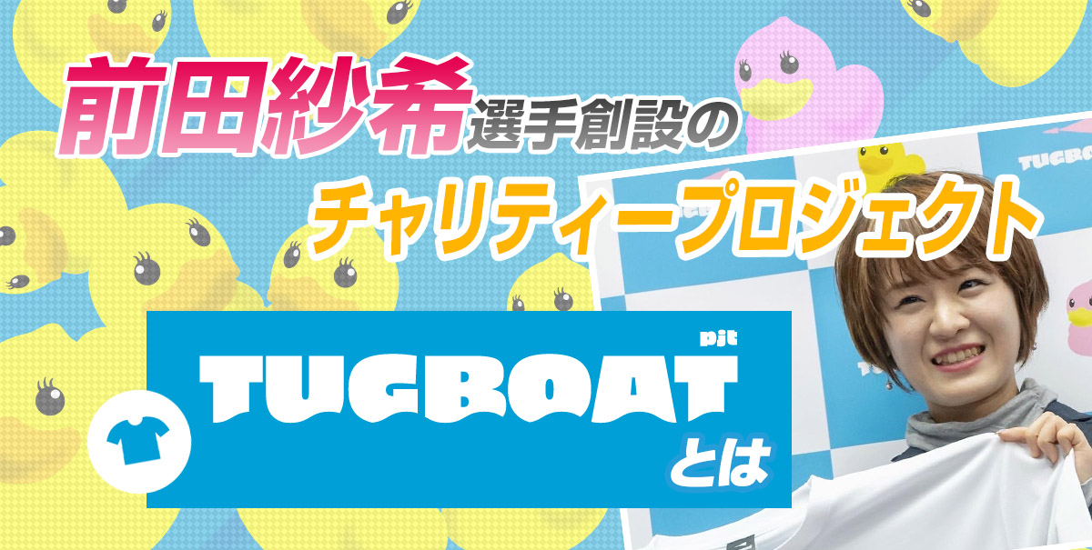 【前田紗希創設】チャリティープロジェクト「TUGBOAT PROJECT」とは