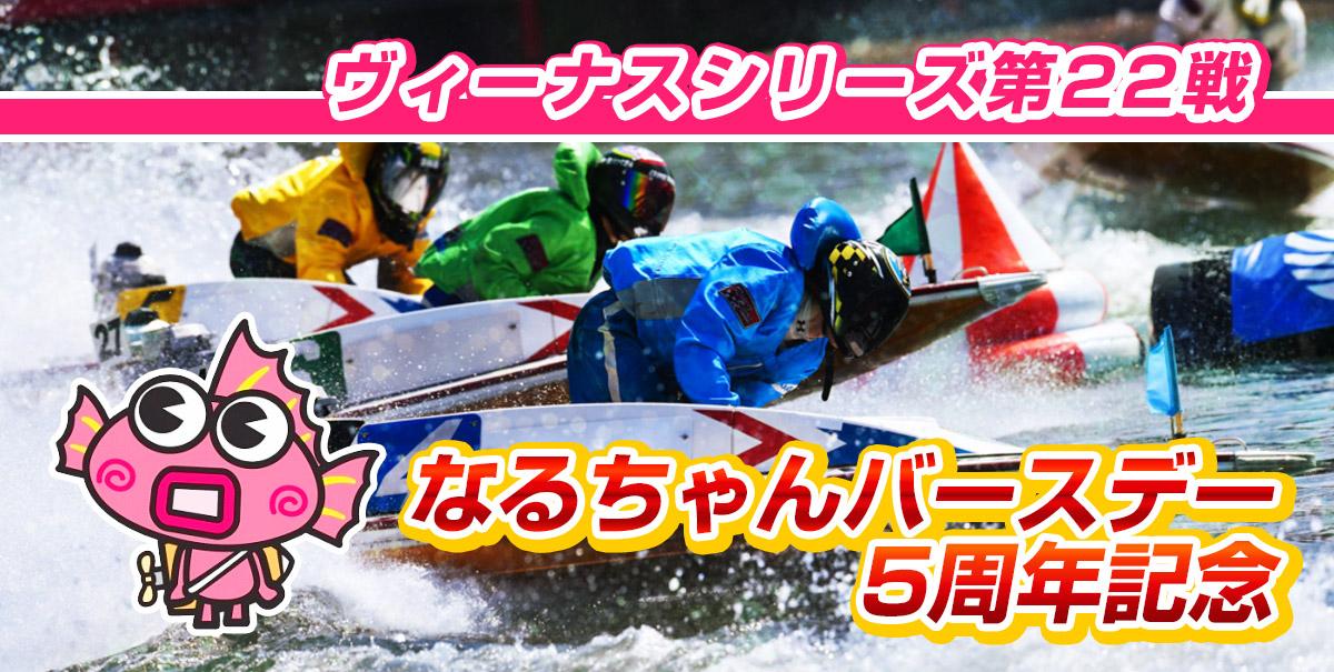 ヴィーナスシリーズ第22戦 なるちゃんバースデー5周年記念【ボートレース鳴門】