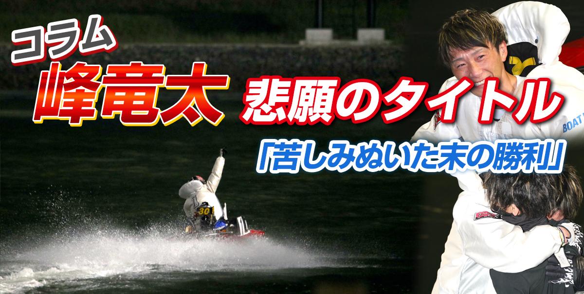 峰竜太悲願のタイトル、苦しみぬいた末の勝利【ボートレース若松・SG】