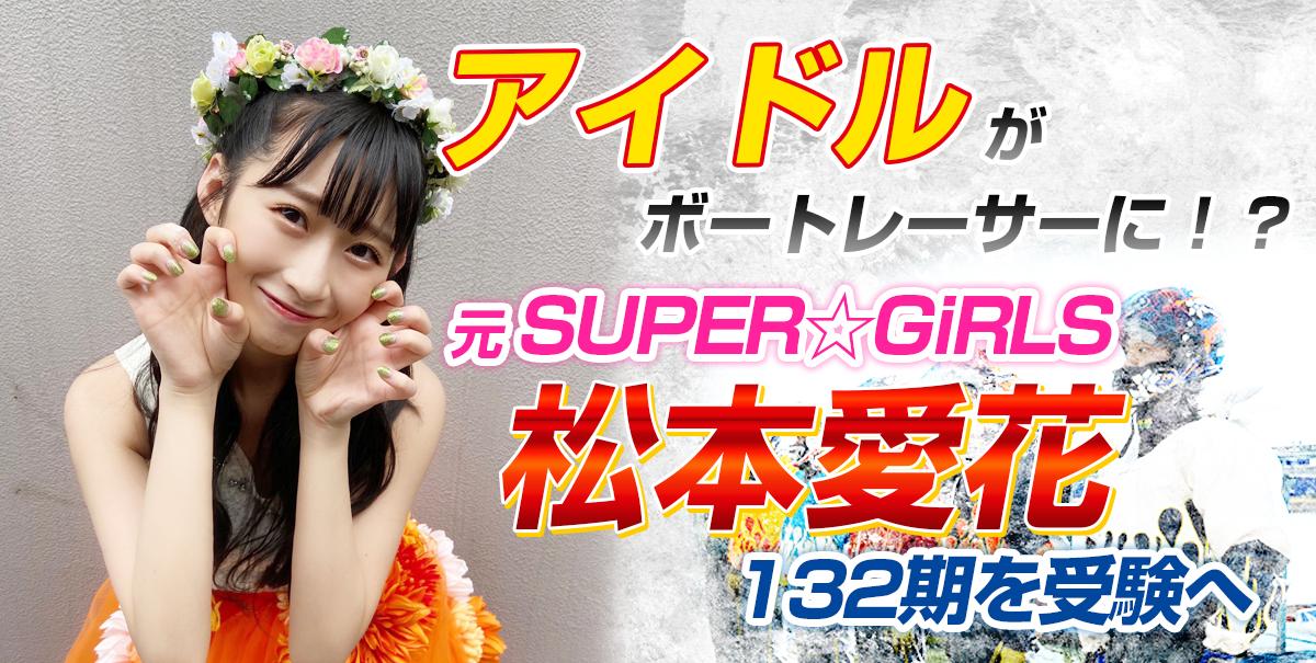 元SUPER☆GiRLS 松本愛花が132期を受験へ【アイドルがボートレーサーに!?】