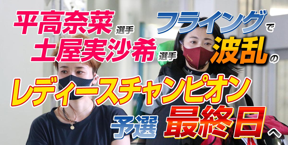 平高奈菜選手・土屋美咲選手フライングで波乱のレディースチャンピオン・予選最終日へ