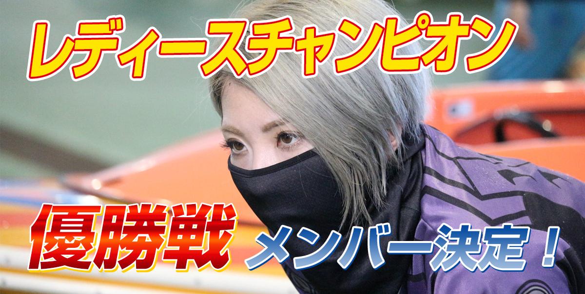 レディースチャンピオン 優勝戦メンバー決定!