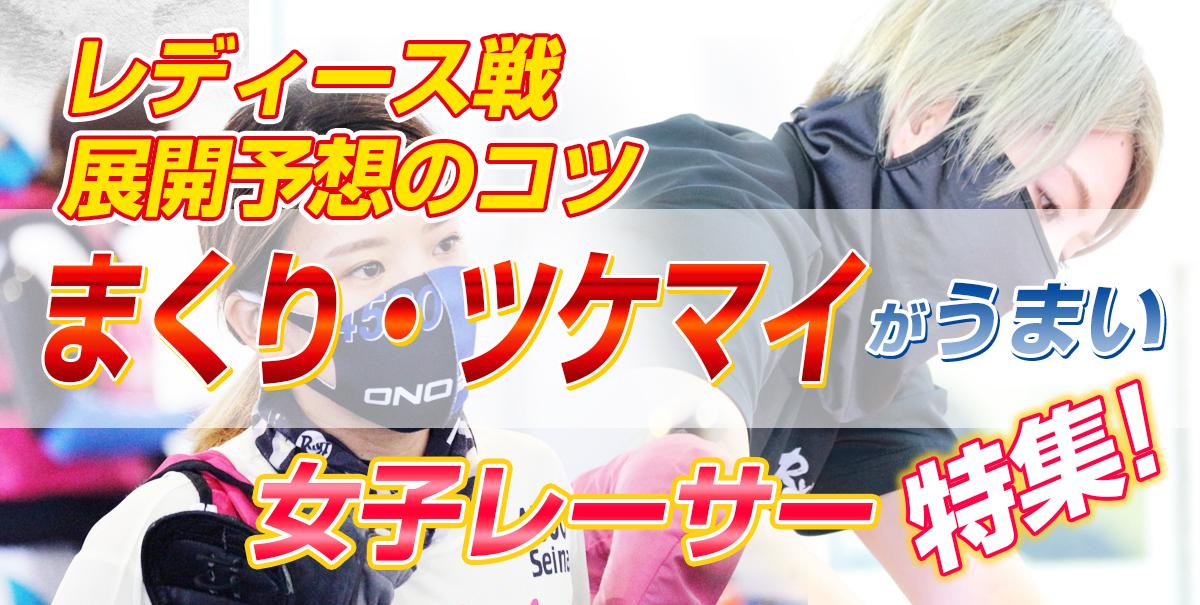 【レディース戦・展開予想のコツ】まくり・ツケマイがうまい女子レーサー特集!