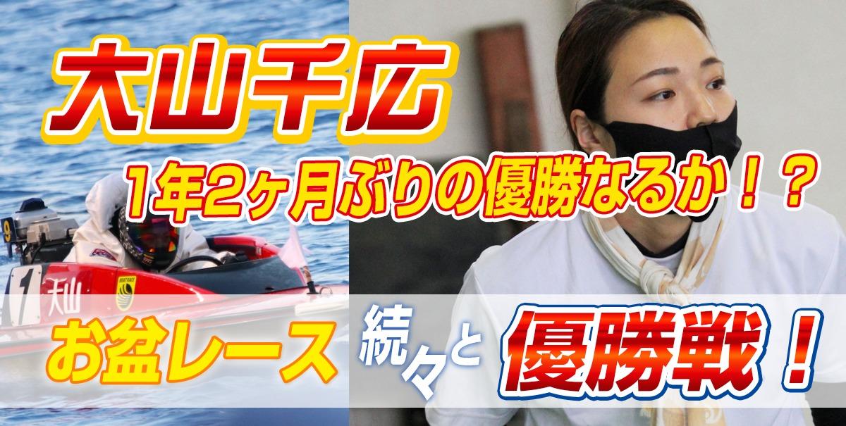大山千広 1年2ヶ月ぶりの優勝なるか!?【お盆レース続々優勝戦!】