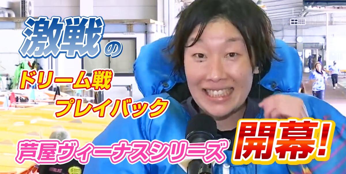 芦屋ヴィーナスシリーズ開幕【激戦のドリーム戦プレイバック】